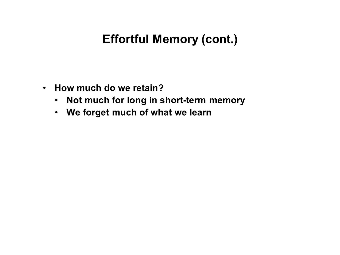 How much do we retain? Not much for long in short-term memory We forget much of what we learn Effortful Memory (cont.)