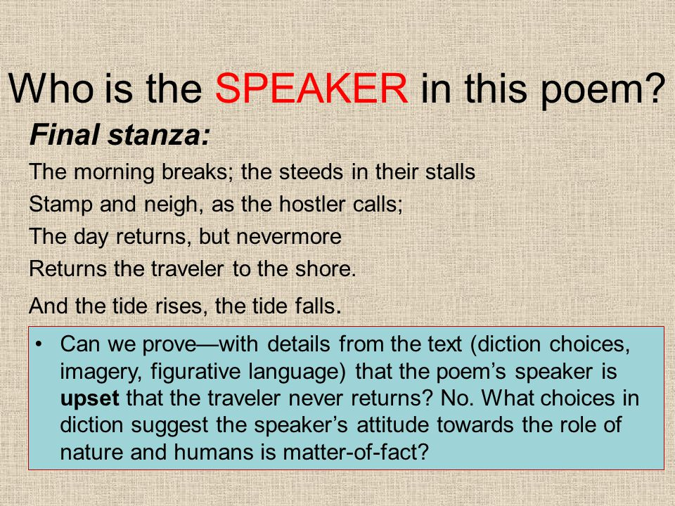 Who is the SPEAKER in this poem? Final stanza: The morning breaks; the steeds in their stalls Stamp and neigh, as the hostler calls; The day returns,