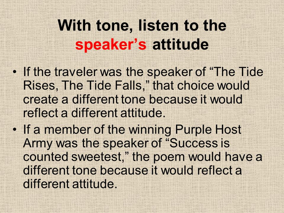 With tone, listen to the speaker's attitude If the traveler was the speaker of The Tide Rises, The Tide Falls, that choice would create a different tone because it would reflect a different attitude.