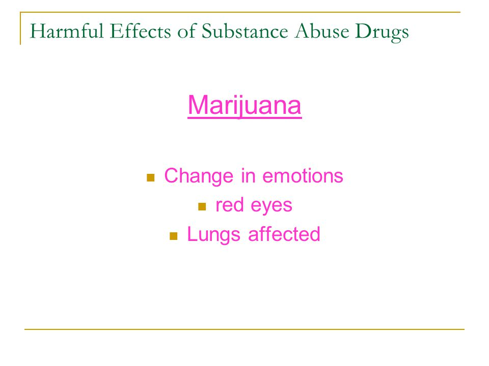 Harmful Effects of Substance Abuse Drugs Marijuana Change in emotions red eyes Lungs affected