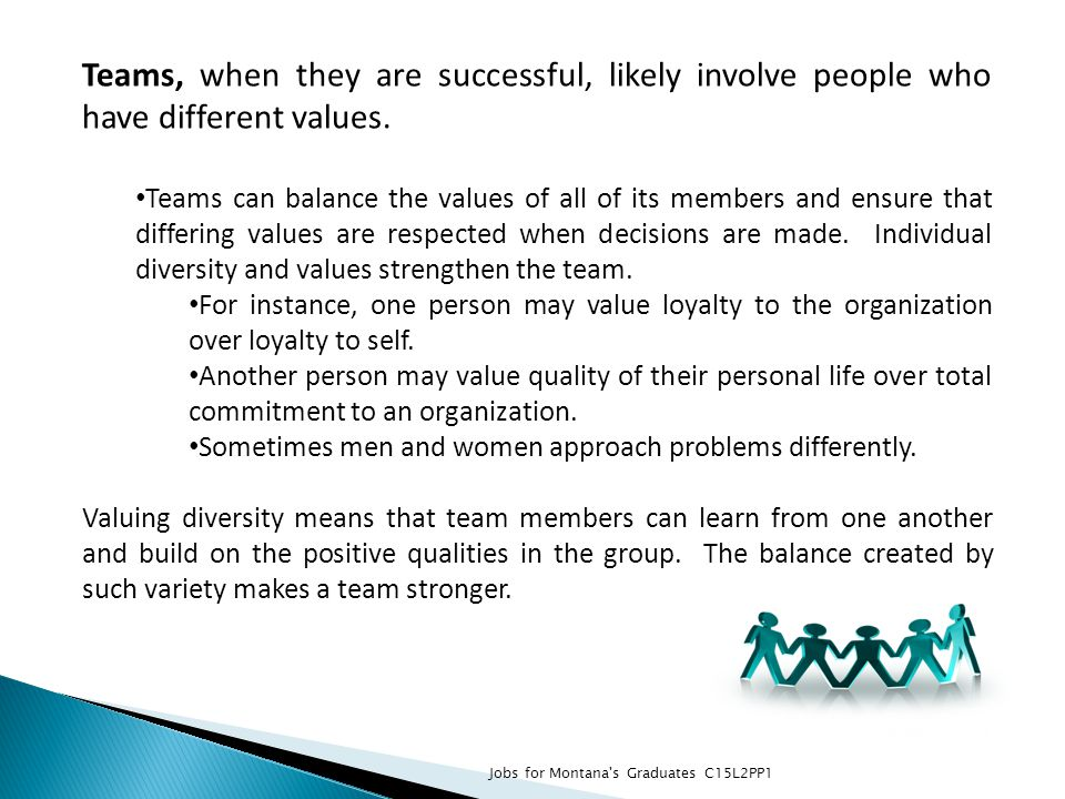 Teams, when they are successful, likely involve people who have different values. Teams can balance the values of all of its members and ensure that d