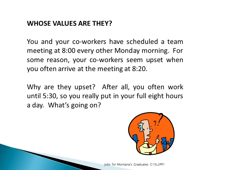 WHOSE VALUES ARE THEY? You and your co-workers have scheduled a team meeting at 8:00 every other Monday morning. For some reason, your co-workers seem