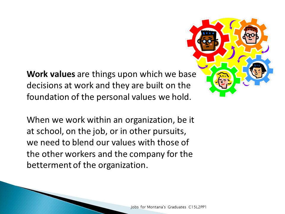Work values are things upon which we base decisions at work and they are built on the foundation of the personal values we hold. When we work within a