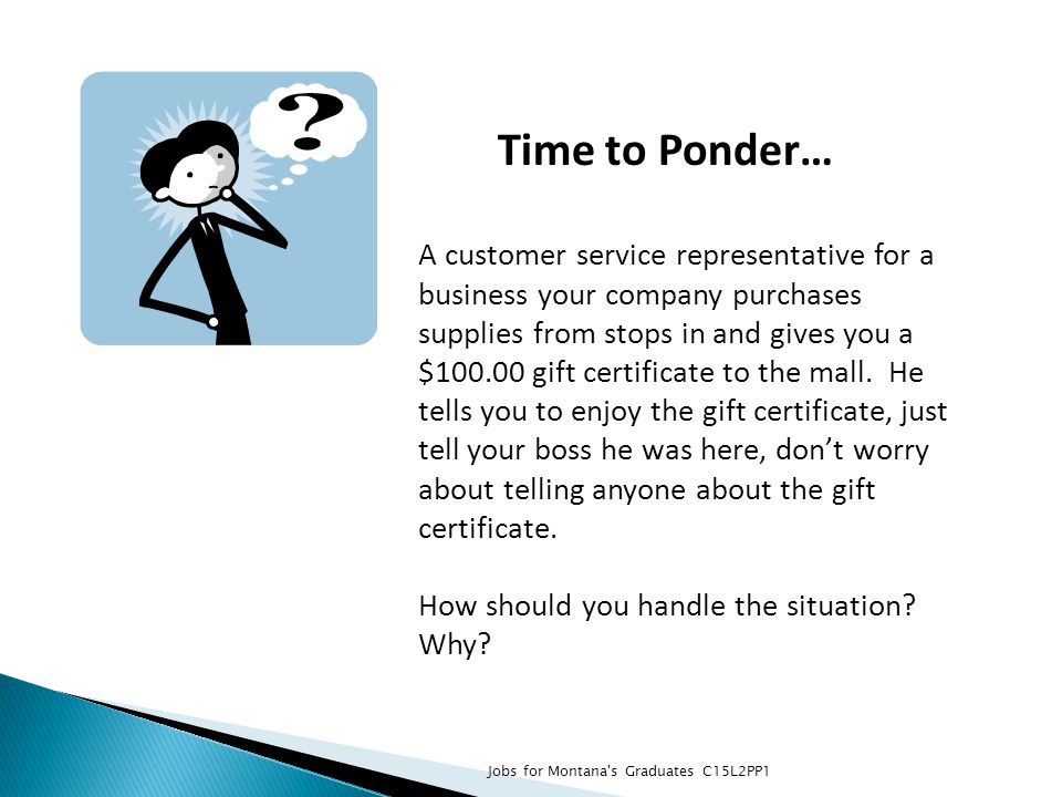 Time to Ponder… A customer service representative for a business your company purchases supplies from stops in and gives you a $100.00 gift certificat