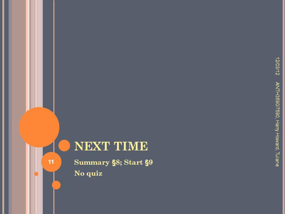 NEXT TIME Summary §8; Start §9 No quiz 12/03/12 ANTH3590/7590, Harry Howard, Tulane 11
