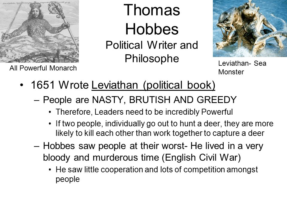 Thomas Hobbes Political Writer and Philosophe 1651 Wrote Leviathan (political book) –People are NASTY, BRUTISH AND GREEDY Therefore, Leaders need to be incredibly Powerful If two people, individually go out to hunt a deer, they are more likely to kill each other than work together to capture a deer –Hobbes saw people at their worst- He lived in a very bloody and murderous time (English Civil War) He saw little cooperation and lots of competition amongst people All Powerful Monarch Leviathan- Sea Monster