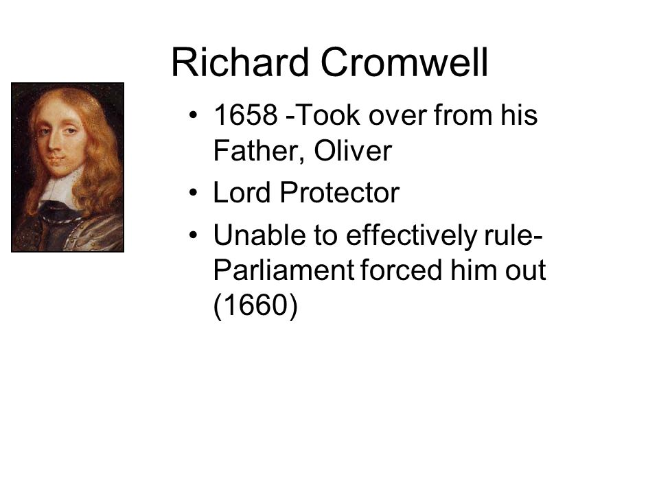 Richard Cromwell 1658 -Took over from his Father, Oliver Lord Protector Unable to effectively rule- Parliament forced him out (1660)