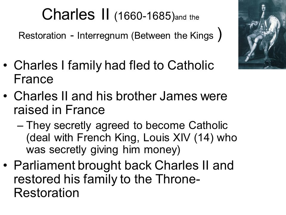 Charles II (1660-1685) and the Restoration - Interregnum (Between the Kings ) Charles I family had fled to Catholic France Charles II and his brother James were raised in France –They secretly agreed to become Catholic (deal with French King, Louis XIV (14) who was secretly giving him money) Parliament brought back Charles II and restored his family to the Throne- Restoration
