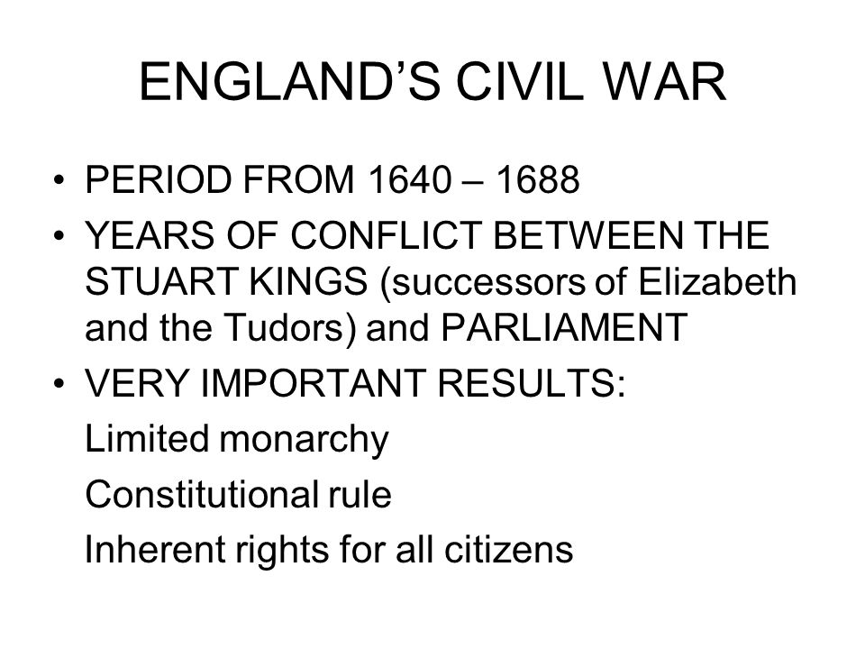 ENGLAND'S CIVIL WAR PERIOD FROM 1640 – 1688 YEARS OF CONFLICT BETWEEN THE STUART KINGS (successors of Elizabeth and the Tudors) and PARLIAMENT VERY IMPORTANT RESULTS: Limited monarchy Constitutional rule Inherent rights for all citizens