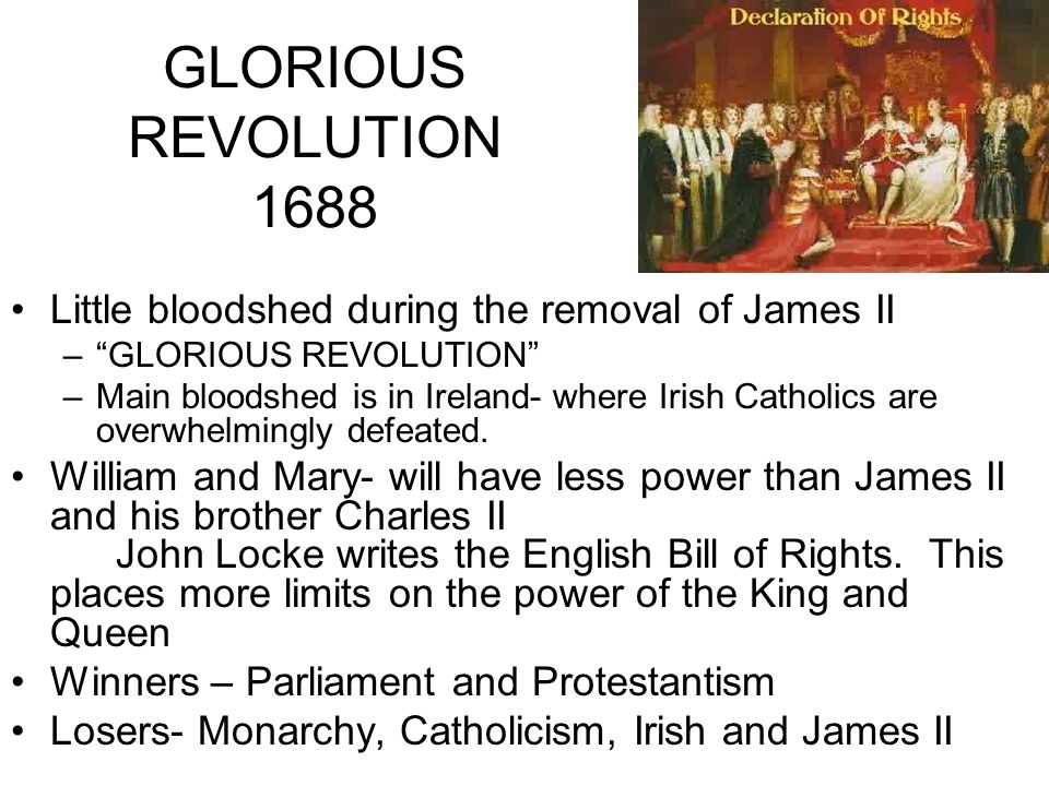 GLORIOUS REVOLUTION 1688 Little bloodshed during the removal of James II – GLORIOUS REVOLUTION –Main bloodshed is in Ireland- where Irish Catholics are overwhelmingly defeated.