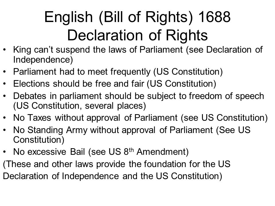 English (Bill of Rights) 1688 Declaration of Rights King can't suspend the laws of Parliament (see Declaration of Independence) Parliament had to meet frequently (US Constitution) Elections should be free and fair (US Constitution) Debates in parliament should be subject to freedom of speech (US Constitution, several places) No Taxes without approval of Parliament (see US Constitution) No Standing Army without approval of Parliament (See US Constitution) No excessive Bail (see US 8 th Amendment) (These and other laws provide the foundation for the US Declaration of Independence and the US Constitution)