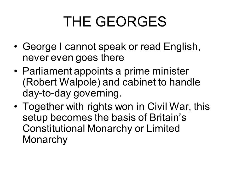 THE GEORGES George I cannot speak or read English, never even goes there Parliament appoints a prime minister (Robert Walpole) and cabinet to handle day-to-day governing.