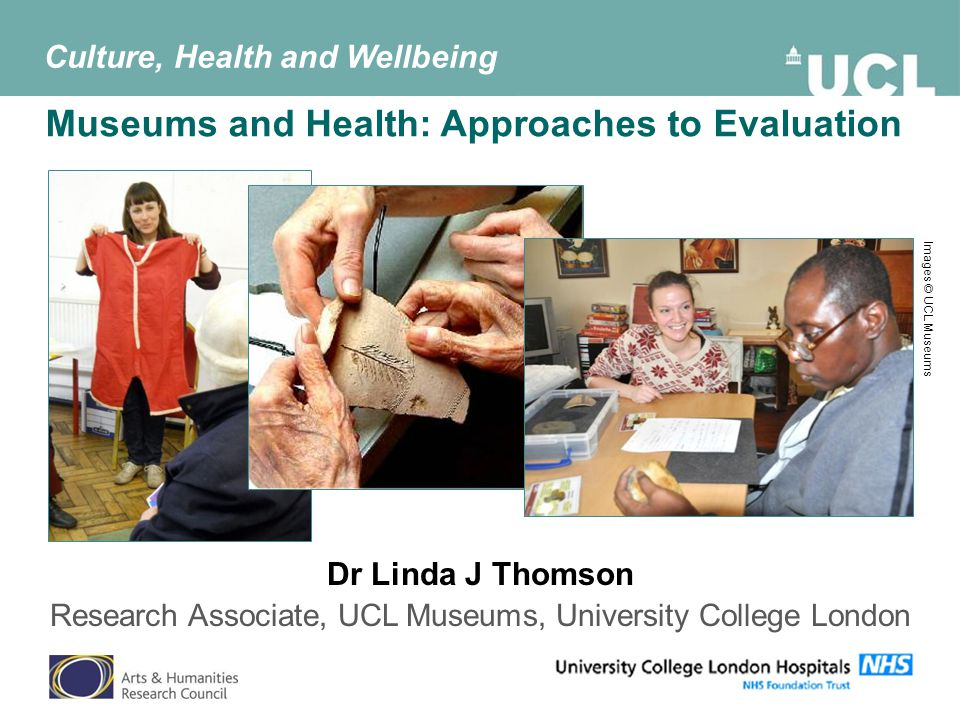Museums and Health: Approaches to Evaluation Dr Linda J Thomson Research Associate, UCL Museums, University College London Culture, Health and Wellbeing Images © UCL Museums