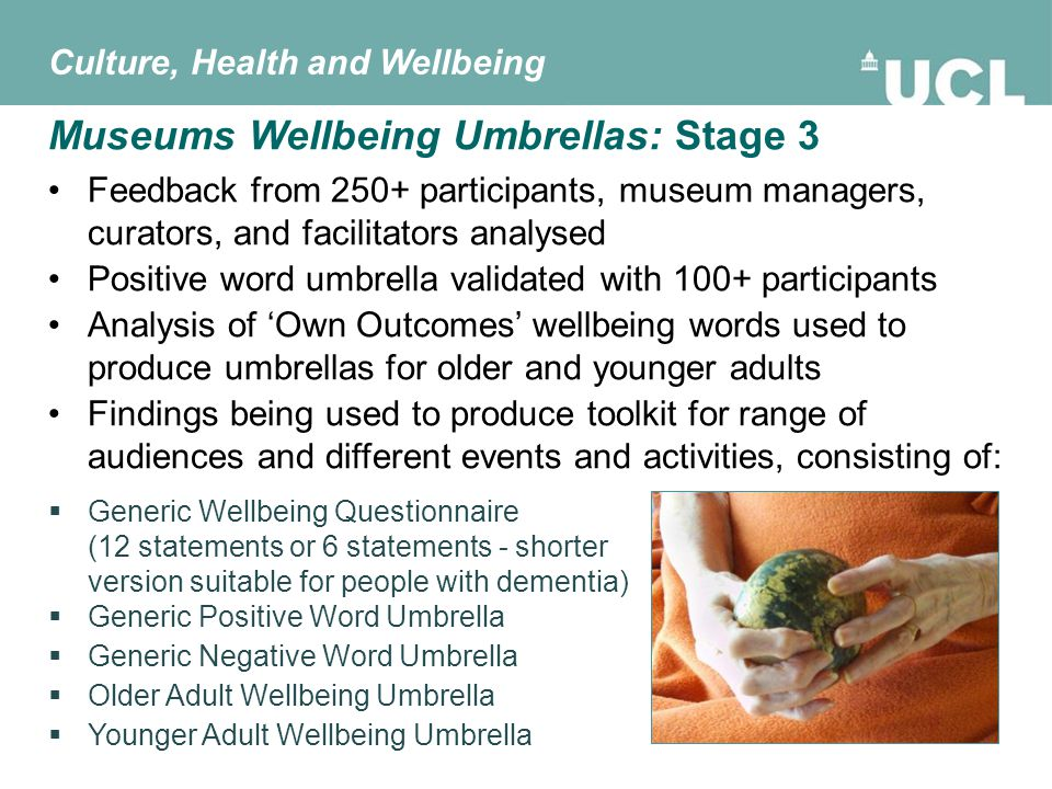 Feedback from 250+ participants, museum managers, curators, and facilitators analysed Positive word umbrella validated with 100+ participants Analysis of 'Own Outcomes' wellbeing words used to produce umbrellas for older and younger adults Findings being used to produce toolkit for range of audiences and different events and activities, consisting of: Museums Wellbeing Umbrellas: Stage 3 Culture, Health and Wellbeing  Generic Wellbeing Questionnaire (12 statements or 6 statements - shorter version suitable for people with dementia)  Generic Positive Word Umbrella  Generic Negative Word Umbrella  Older Adult Wellbeing Umbrella  Younger Adult Wellbeing Umbrella