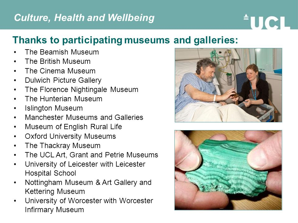 Thanks to participating museums and galleries: The Beamish Museum The British Museum The Cinema Museum Dulwich Picture Gallery The Florence Nightingale Museum The Hunterian Museum Islington Museum Manchester Museums and Galleries Museum of English Rural Life Oxford University Museums The Thackray Museum The UCL Art, Grant and Petrie Museums University of Leicester with Leicester Hospital School Nottingham Museum & Art Gallery and Kettering Museum University of Worcester with Worcester Infirmary Museum Culture, Health and Wellbeing