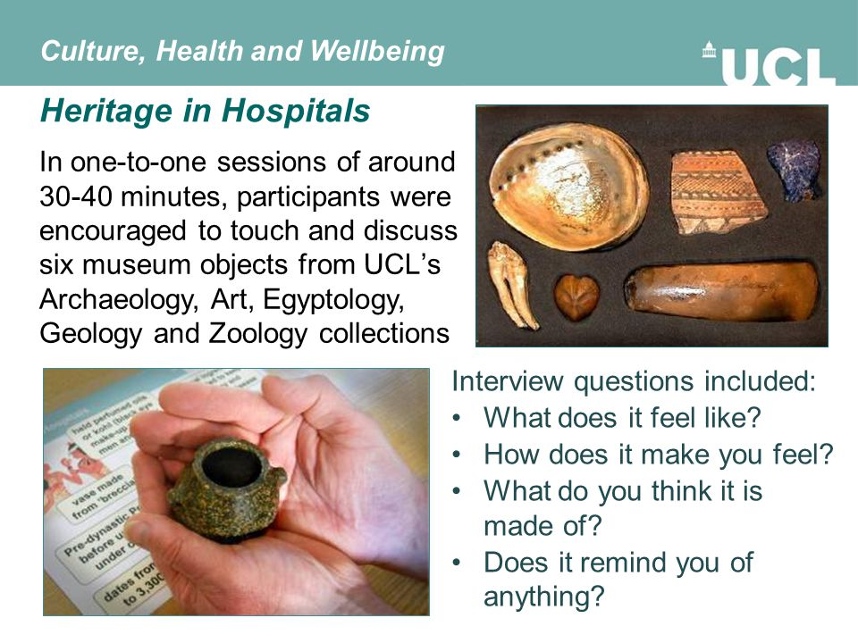 Heritage in Hospitals In one-to-one sessions of around 30-40 minutes, participants were encouraged to touch and discuss six museum objects from UCL's Archaeology, Art, Egyptology, Geology and Zoology collections Interview questions included: What does it feel like.