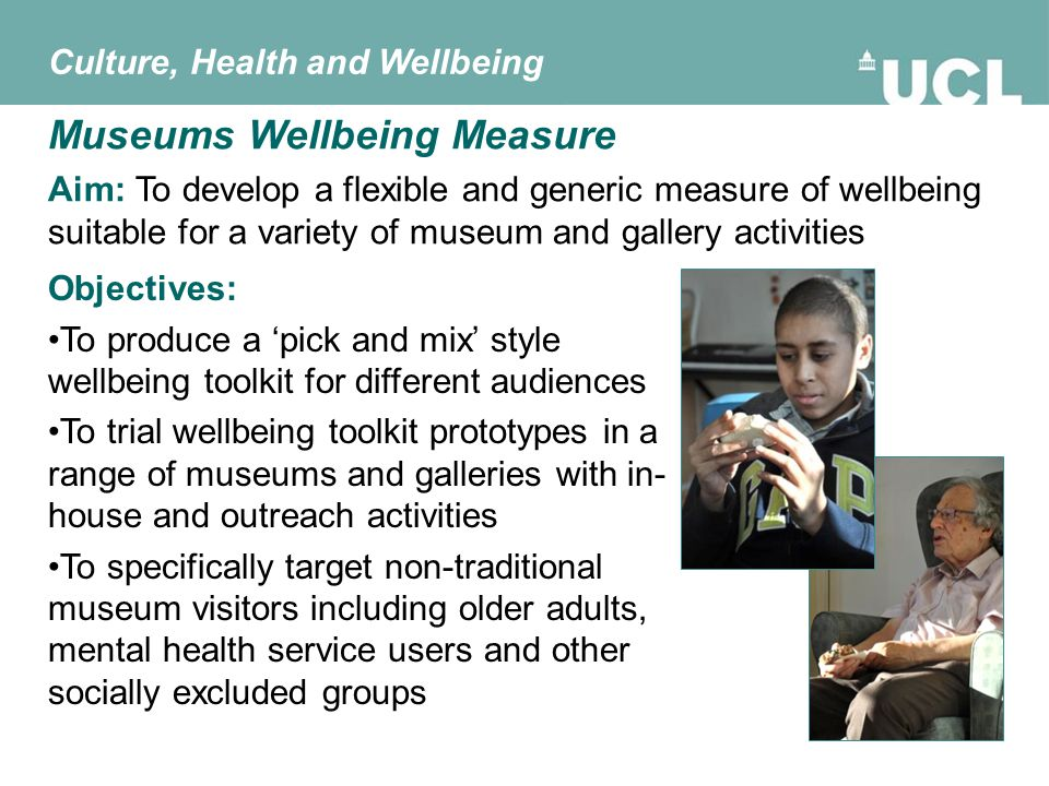 Aim: To develop a flexible and generic measure of wellbeing suitable for a variety of museum and gallery activities Museums Wellbeing Measure Objectives: To produce a 'pick and mix' style wellbeing toolkit for different audiences To trial wellbeing toolkit prototypes in a range of museums and galleries with in- house and outreach activities To specifically target non-traditional museum visitors including older adults, mental health service users and other socially excluded groups Culture, Health and Wellbeing