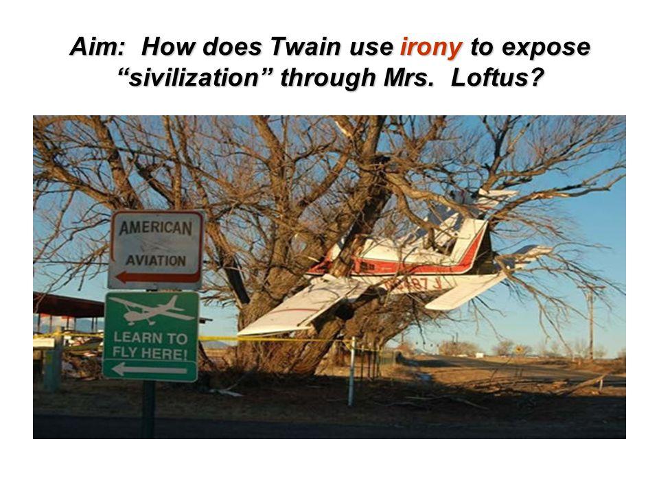 Aim: How does Twain use irony to expose sivilization through Mrs. Loftus