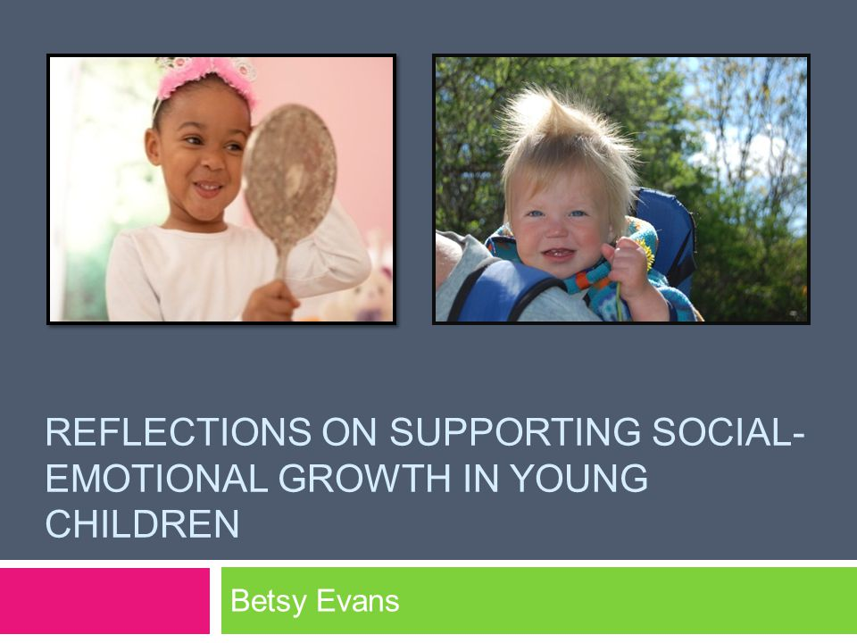 REFLECTIONS ON SUPPORTING SOCIAL- EMOTIONAL GROWTH IN YOUNG CHILDREN Betsy Evans