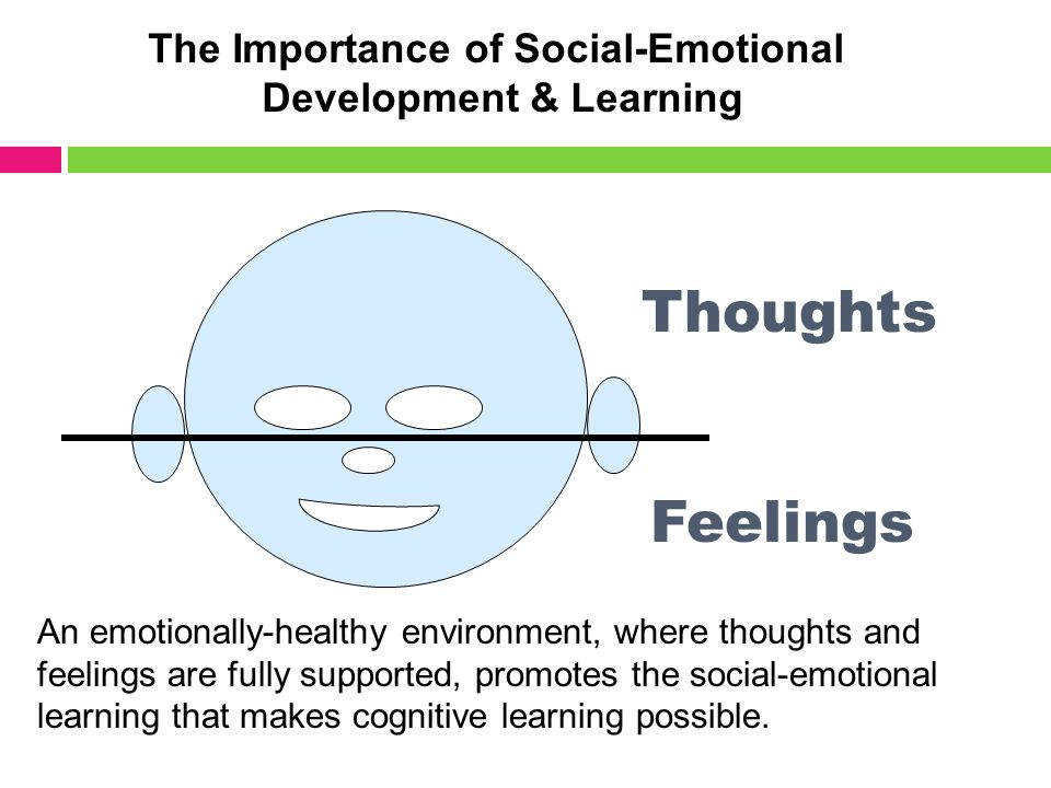 Feelings Thoughts An emotionally-healthy environment, where thoughts and feelings are fully supported, promotes the social-emotional learning that makes cognitive learning possible.