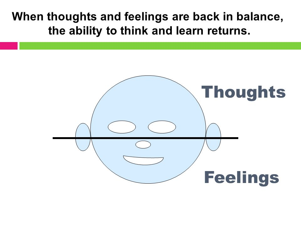 Feelings Thoughts When thoughts and feelings are back in balance, the ability to think and learn returns.