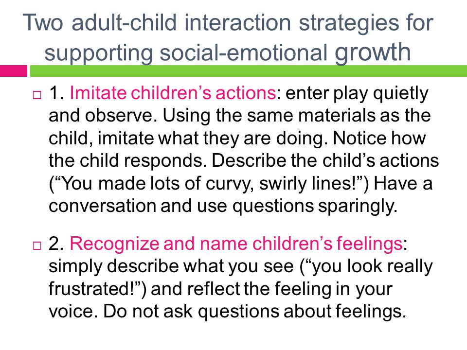 1.Imitate children's actions  Play provides the perfect cocoon for social and emotional growth.