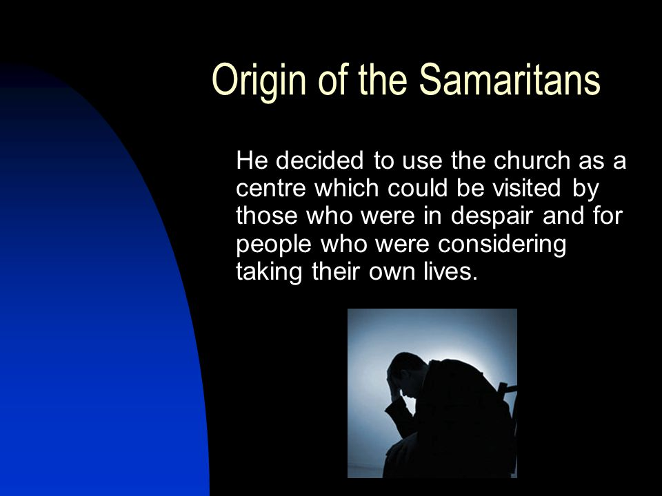 Origin of the Samaritans He decided to use the church as a centre which could be visited by those who were in despair and for people who were considering taking their own lives.