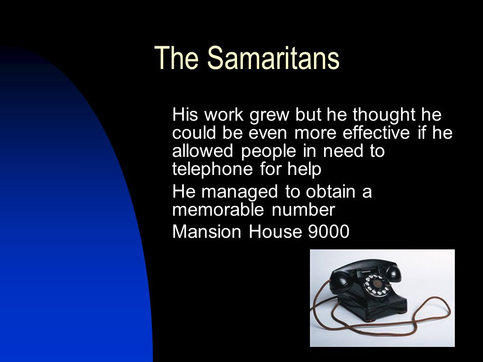The Samaritans His work grew but he thought he could be even more effective if he allowed people in need to telephone for help He managed to obtain a memorable number Mansion House 9000