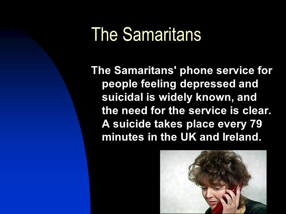 The Samaritans The Samaritans phone service for people feeling depressed and suicidal is widely known, and the need for the service is clear.