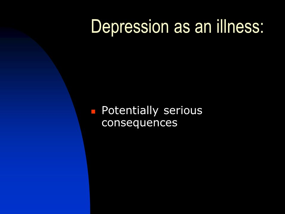 Depression as an illness: conclusion Very common Distressing and disabling for patient and family Potentially serious consequences Very treatable An illness which should bear no stigma