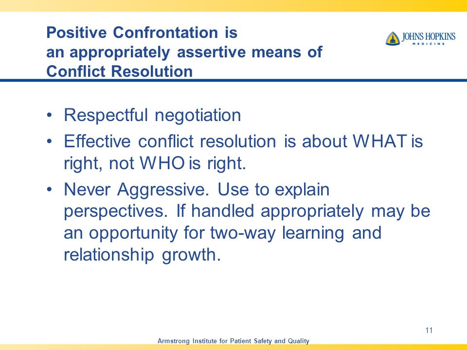 Positive Confrontation is an appropriately assertive means of Conflict Resolution Respectful negotiation Effective conflict resolution is about WHAT is right, not WHO is right.
