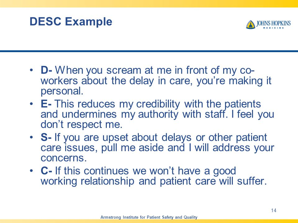 DESC Example D- When you scream at me in front of my co- workers about the delay in care, you're making it personal.