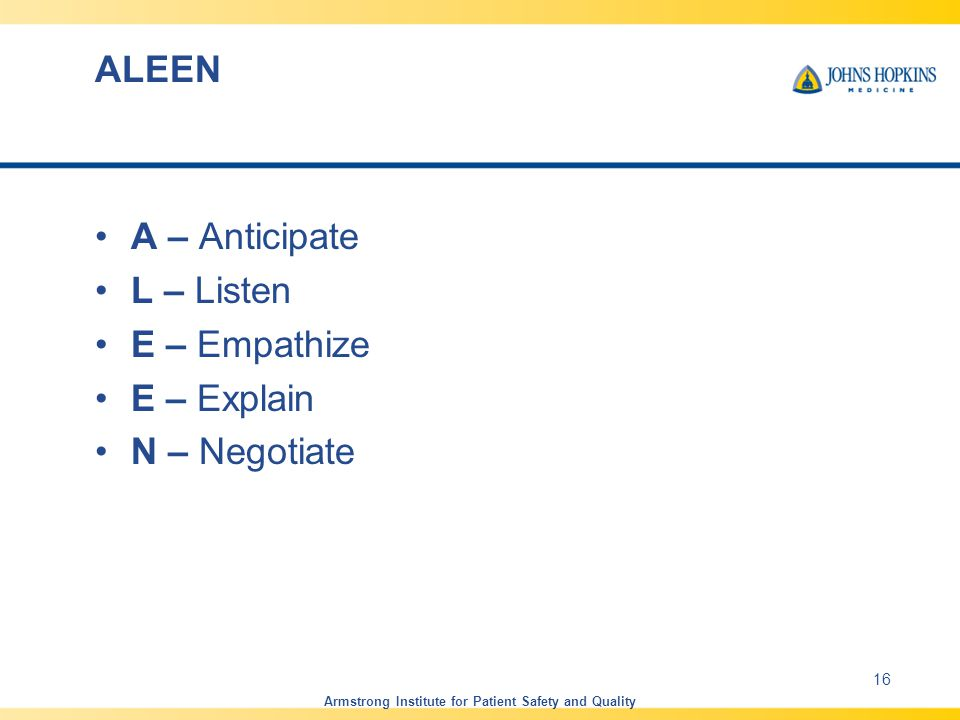 ALEEN A – Anticipate L – Listen E – Empathize E – Explain N – Negotiate 16 Armstrong Institute for Patient Safety and Quality