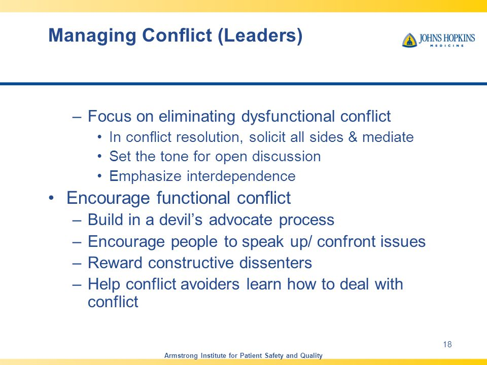 Managing Conflict (Leaders) –Focus on eliminating dysfunctional conflict In conflict resolution, solicit all sides & mediate Set the tone for open discussion Emphasize interdependence Encourage functional conflict –Build in a devil's advocate process –Encourage people to speak up/ confront issues –Reward constructive dissenters –Help conflict avoiders learn how to deal with conflict Armstrong Institute for Patient Safety and Quality 18
