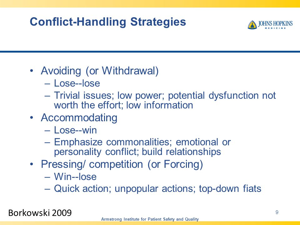 Conflict-Handling Strategies Avoiding (or Withdrawal) –Lose--lose –Trivial issues; low power; potential dysfunction not worth the effort; low information Accommodating –Lose--win –Emphasize commonalities; emotional or personality conflict; build relationships Pressing/ competition (or Forcing) –Win--lose –Quick action; unpopular actions; top-down fiats Borkowski 2009 Armstrong Institute for Patient Safety and Quality 9