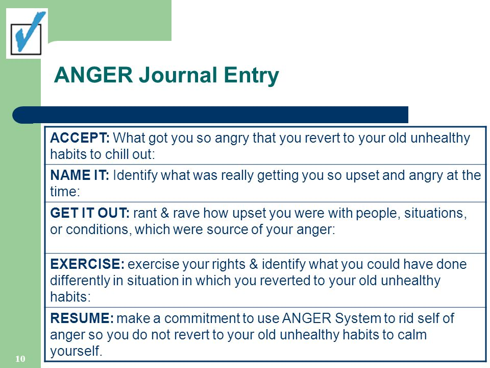 ANGER Journal Entry ACCEPT: What got you so angry that you revert to your old unhealthy habits to chill out: NAME IT: Identify what was really getting you so upset and angry at the time: GET IT OUT: rant & rave how upset you were with people, situations, or conditions, which were source of your anger: EXERCISE: exercise your rights & identify what you could have done differently in situation in which you reverted to your old unhealthy habits: RESUME: make a commitment to use ANGER System to rid self of anger so you do not revert to your old unhealthy habits to calm yourself.