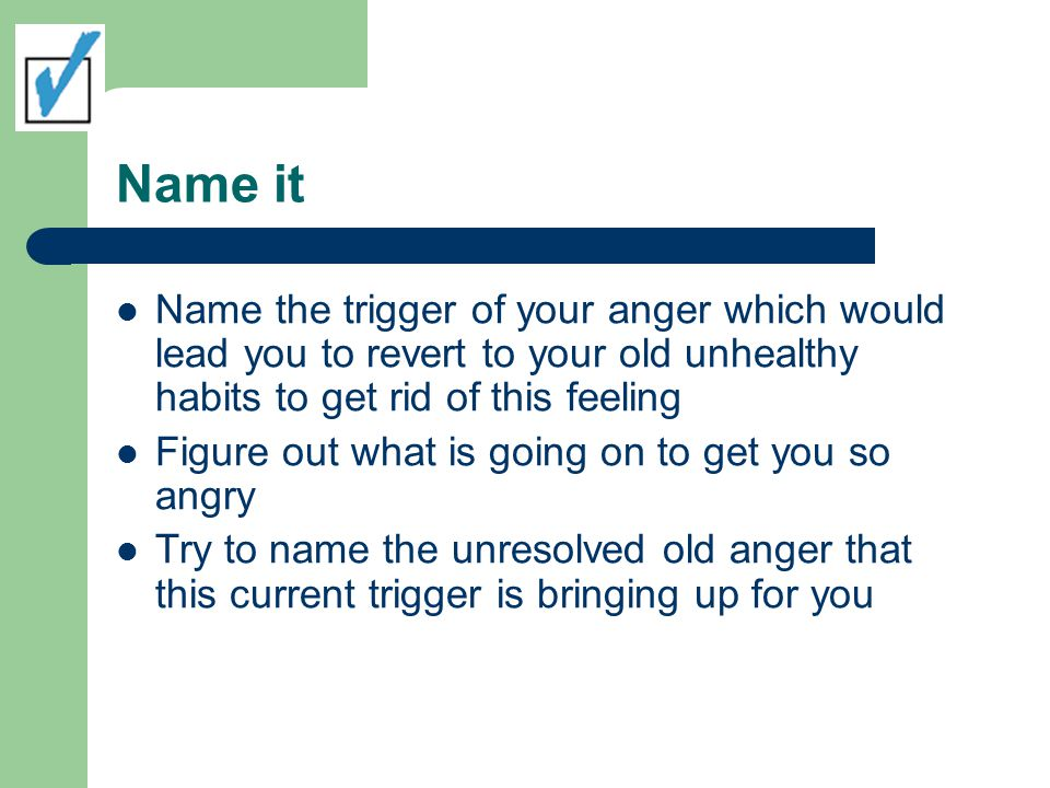 Name it Name the trigger of your anger which would lead you to revert to your old unhealthy habits to get rid of this feeling Figure out what is going