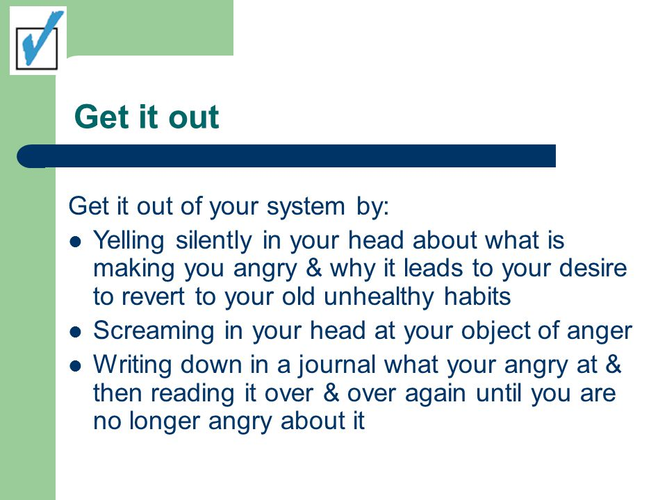 Get it out Get it out of your system by: Yelling silently in your head about what is making you angry & why it leads to your desire to revert to your