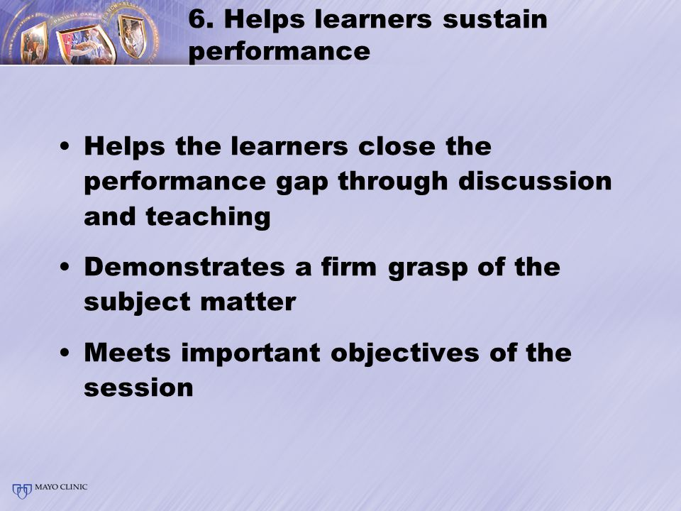 6. Helps learners sustain performance Helps the learners close the performance gap through discussion and teaching Demonstrates a firm grasp of the su