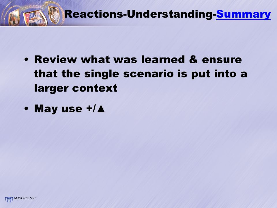 Reactions-Understanding-Summary Review what was learned & ensure that the single scenario is put into a larger context May use +/▲