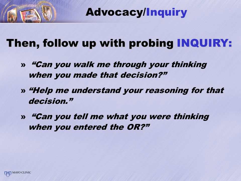 » Can you walk me through your thinking when you made that decision » Help me understand your reasoning for that decision. » Can you tell me what you were thinking when you entered the OR Then, follow up with probing INQUIRY: Advocacy/Inquiry