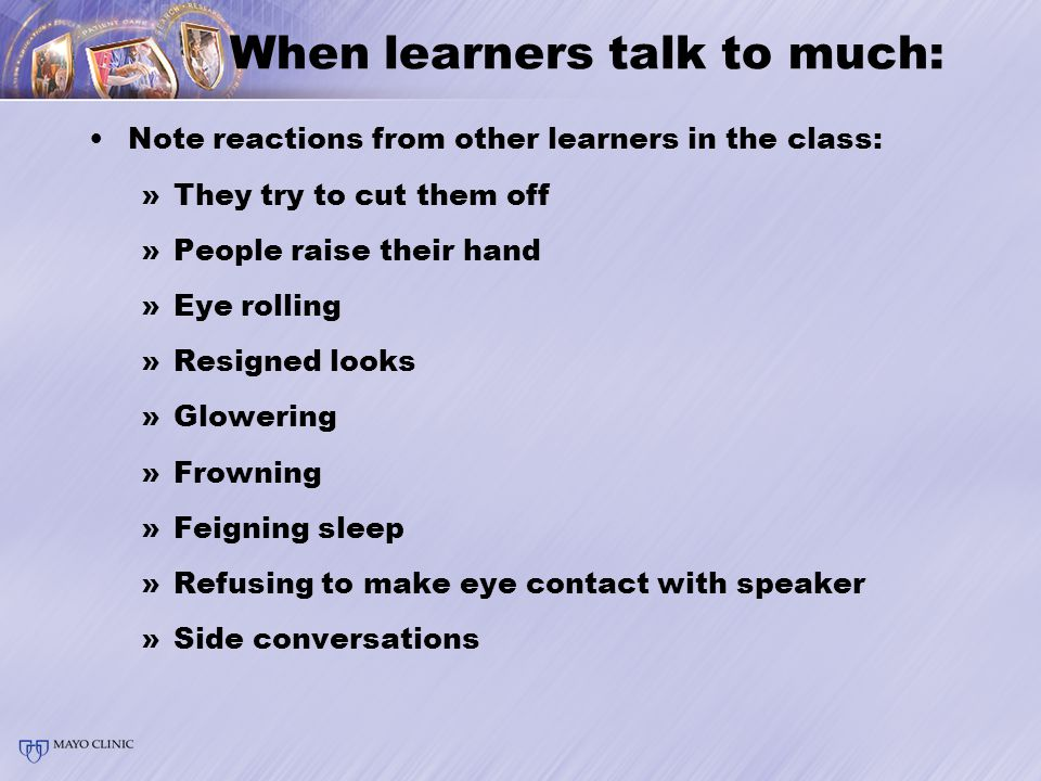 When learners talk to much: Note reactions from other learners in the class: »They try to cut them off »People raise their hand »Eye rolling »Resigned looks »Glowering »Frowning »Feigning sleep »Refusing to make eye contact with speaker »Side conversations