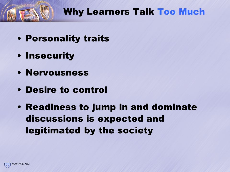 Why Learners Talk Too Much Personality traits Insecurity Nervousness Desire to control Readiness to jump in and dominate discussions is expected and legitimated by the society