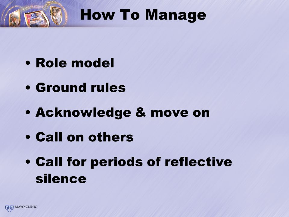 How To Manage Role model Ground rules Acknowledge & move on Call on others Call for periods of reflective silence