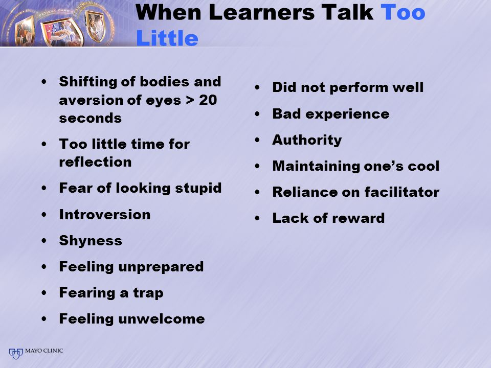 When Learners Talk Too Little Shifting of bodies and aversion of eyes > 20 seconds Too little time for reflection Fear of looking stupid Introversion Shyness Feeling unprepared Fearing a trap Feeling unwelcome Did not perform well Bad experience Authority Maintaining one's cool Reliance on facilitator Lack of reward