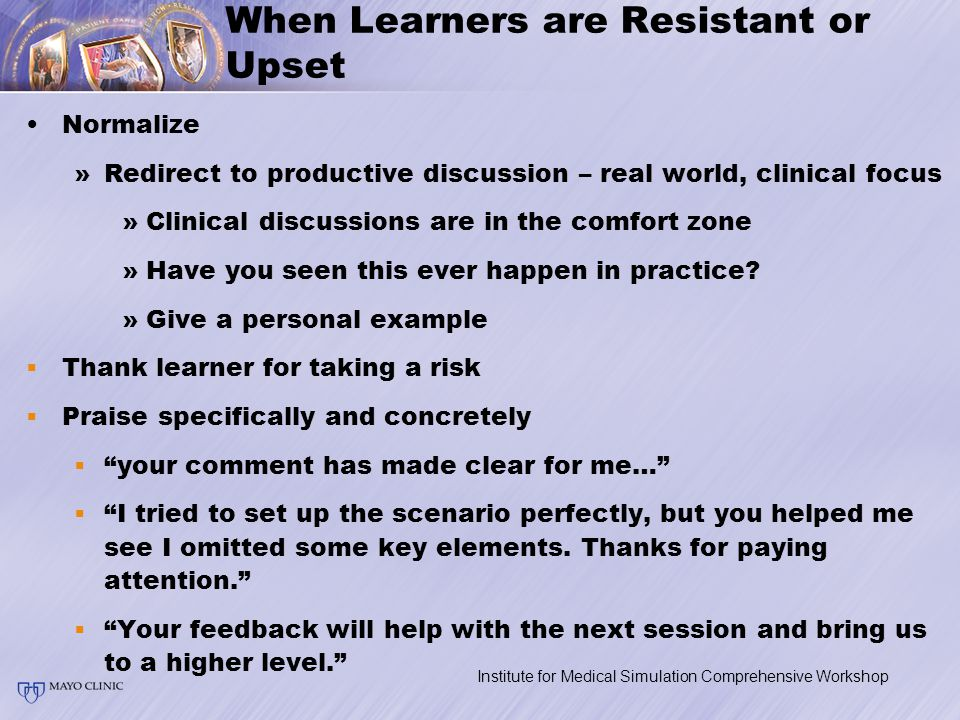 When Learners are Resistant or Upset Normalize »Redirect to productive discussion – real world, clinical focus »Clinical discussions are in the comfort zone »Have you seen this ever happen in practice.