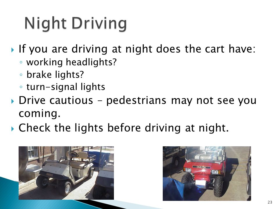  If you are driving at night does the cart have: ◦ working headlights.