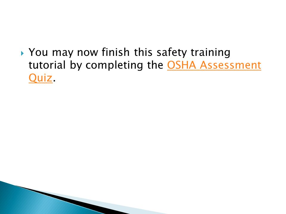  You may now finish this safety training tutorial by completing the OSHA Assessment Quiz.OSHA Assessment Quiz