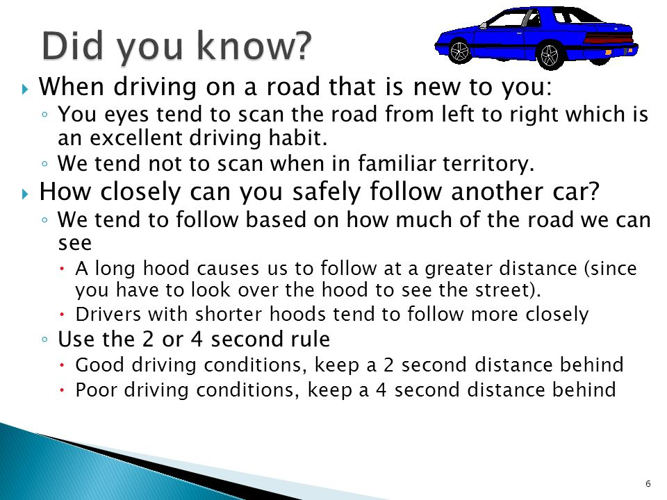  When driving on a road that is new to you: ◦ You eyes tend to scan the road from left to right which is an excellent driving habit.
