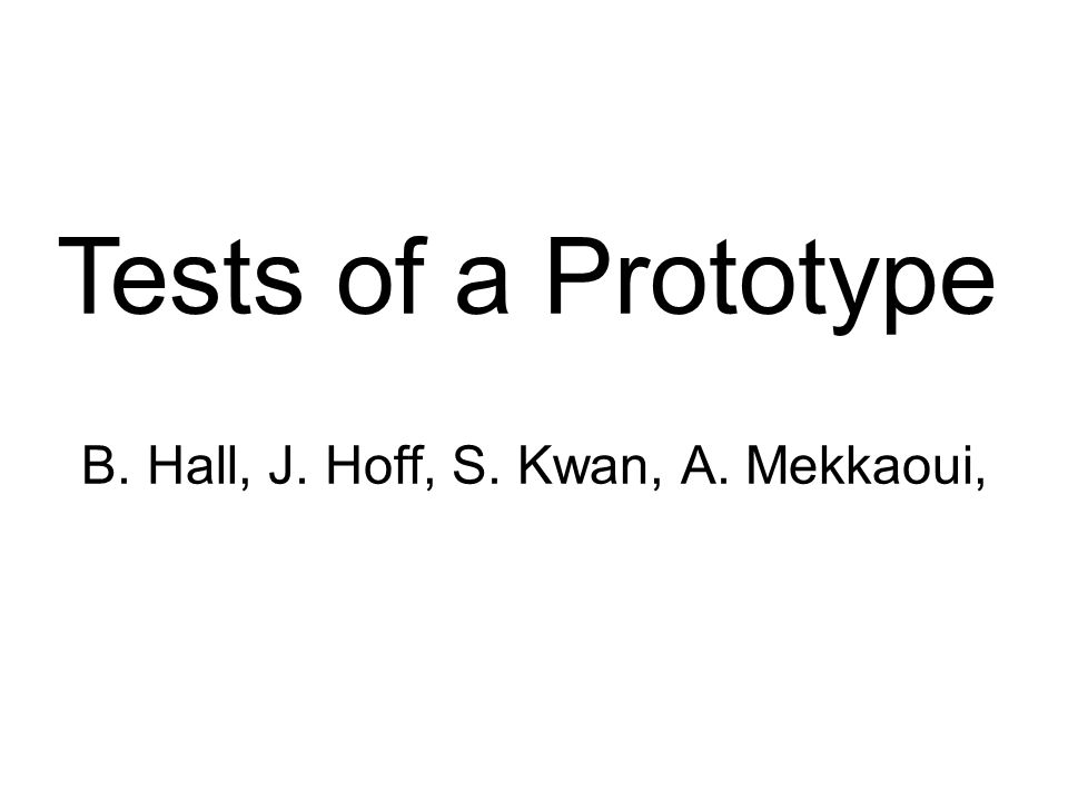 Tests of a Prototype B. Hall, J. Hoff, S. Kwan, A. Mekkaoui,